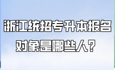 浙江统招专升本报名对象是哪些人?.png